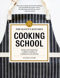 Haven's Kitchen Cooking School : Recipes and Inspiration to Build a Lifetime of Confidence in the Kitchen