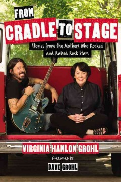 From Cradle to Stage : Stories from the Mothers Who Rocked and Raised Rock Stars