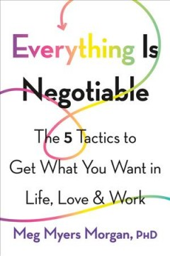Everything Is Negotiable : The 5 Tactics to Get What You Want in Life, Love, and Work