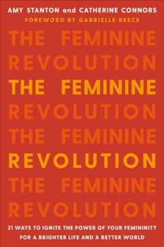 The feminine revolution : 21 ways to ignite the power of femininity for a brighter life and a better world / Amy Stanton & Catherine Connors.