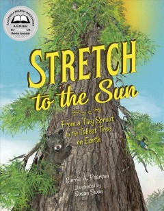 Stretch to the sun : from a tiny sprout to the tallest tree on Earth / Carrie A. Pearson ; illustrated by Susan Swan. - Carrie A. Pearson ; illustrated by Susan Swan.