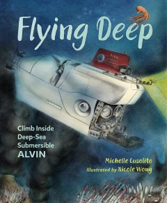 Flying deep : climb inside deep-sea submersible Alvin / Michelle Cusolito ; illustrated by [Nicole Wong]. - Michelle Cusolito ; illustrated by [Nicole Wong].