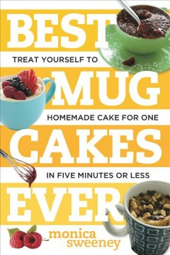 Best mug cakes ever : treat yourself to homemade cake for one in five minutes or less / Monica Sweeney.