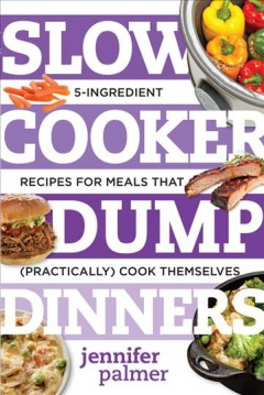 Slow cooker dump dinners : 5-ingredient recipes for meals that (practically) cook themselves / Jennifer McCartney.