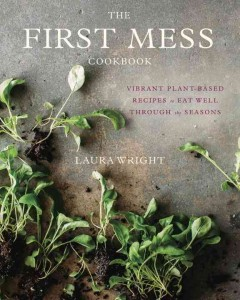 The first mess cookbook : vibrant plant-based recipes to eat well through the seasons / Laura Wright.