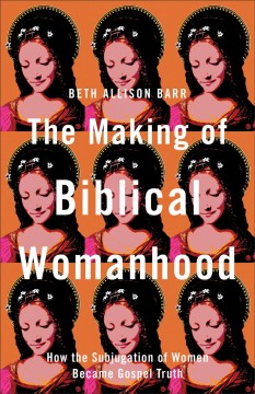 Making of Biblical Womanhood : How the Subjugation of Women Became Gospel Truth