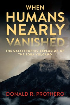 When Humans Nearly Vanished : The Catastrophic Explosion of the Toba Volcano