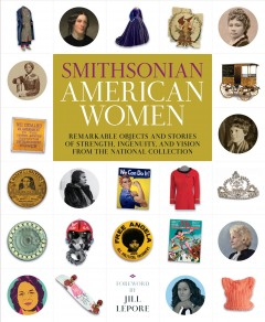 Smithsonian American women : remarkable objects and stories of strength, ingenuity, and vision from the National Collection / foreword by Jill Lepore ; introduction by Michelle Delaney ; edited by Victoria Pope and Christine Schrum ; Smithsonian Editorial Committe: Nancy Bercaw, Michelle Delaney, Lisa Kathleen Graddy, Matthew Shindell, and Margaret Weitekamp..