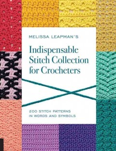 Melissa Leapman's indispensable stitch collection for crocheters : 200 stitch patterns in words and symbols / [Melissa Leapman]