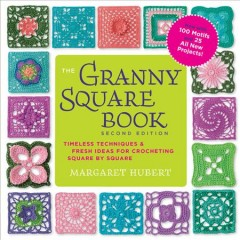 The granny square book : timeless techniques & fresh ideas for crocheting square by square / Margaret Hubert.