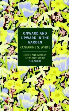 Onward and upward in the garden /  by Katharine White ; edited and with an introduction by E.B. White.