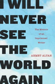 I Will Never See the World Again : The Memoir of an Imprisoned Writer