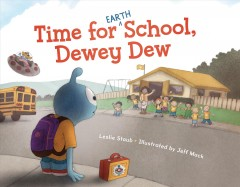 Time for (Earth) school, Dewey Dew /  written by Leslie Staub ; illustrated by Jeff Mack. - written by Leslie Staub ; illustrated by Jeff Mack.
