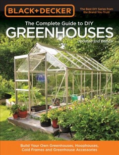 Black & Decker Complete Guide to Diy Greenhouses : Build Your Own Greenhouses, Hoophouses, Cold Frames and Greenhouse Accessories