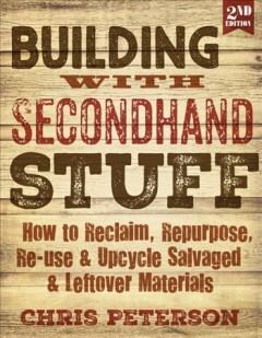 Building with secondhand stuff : how to reclaim, repurpose, re-use & upcycle salvaged & leftover materials / Chris Peterson.
