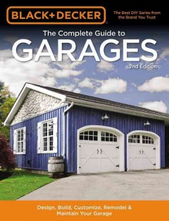 Black & Decker the Complete Guide to Garages : Design, Build, Remodel & Maintain Your Garage - Includes 9 Complete Garage Plans