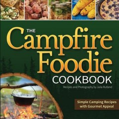 Campfire Foodie Cookbook : Simple Camping Recipes With Gourmet Appeal