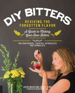DIY bitters : reviving the forgotten flavor : a guide to making your own bitters for bartenders, cocktail enthusiasts, herbalists, and more / Guido Masé and Jovial King. - Guido Masé and Jovial King.