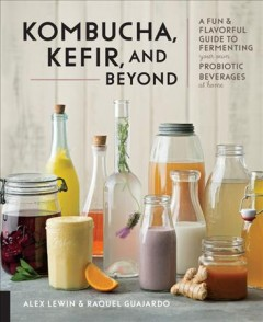 Ferment Your Drinks : A Fun and Flavorful Guide to Making Your Own Kombucha, Kefir, Kvass, Mead, Cider, and More