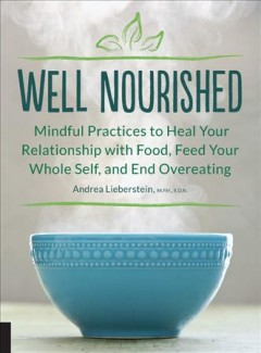 Well nourished : mindful practices to heal your relationship with food, feed your whole self, and end overeating / Andrea Lieberstein, MPH, RDN, RYT.