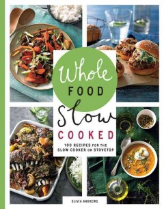Whole food slow cooked : 100 recipes for the slow cooker or the stovetop / Olivia Andrews.