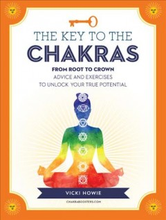 The key to the chakras : from balance to healing : advice and exercises to unlock your true potential / Vicki Howie. - Vicki Howie.