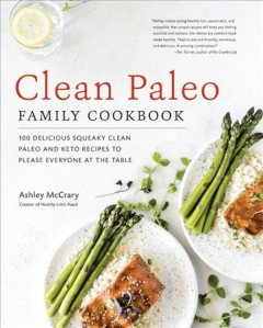 Clean paleo family cookbook : 100 delicious squeaky clean paleo and keto recipes to please everyone at the table / Ashley McCrary ; [foreword by Teri Turner].