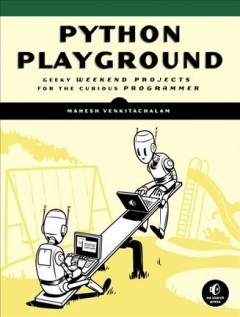 Python playground : geeky projects for the curious programmer / by Mahesh Venkitachalam.