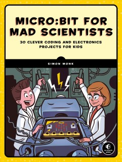 Micro:bit for Mad Scientists : 30 Clever Coding and Electronics Projects for Kids