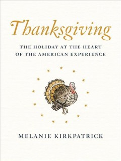 Thanksgiving : the holiday at the heart of the American experience / Melanie Kirkpatrick.