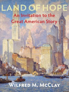 Land of hope : an invitation to the great American story / by Wilfred M. McClay.