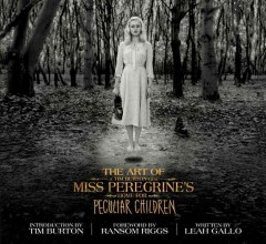The art of Miss Peregrine's Home for Peculiar Children : a Tim Burton film / written by Leah Gallo ; designed by Holly C. Kempf ; introduction by Tim Burton ; foreword by Ransom Riggs.