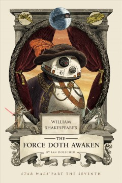 William Shakespeare's The force doth awaken : Star Wars part the seventh / by Ian Doescher ; inspired by the work of Lucasfilm and William Shakespeare.