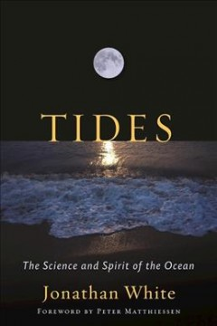 Tides : The science and spirit of the ocean / Jonathan Whited ; foreword by Peter Matthiessen.