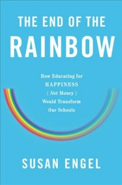 End of the Rainbow : How Educating for Happiness Not Money Would Transform Our Schools