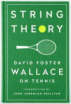 String theory : David Foster Wallace on tennis / text by David Foster Wallace ; introduction by John Jeremiah Sullivan.