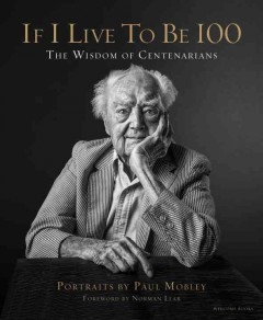 If I live to be 100 : the wisdom of centenarians / portraits by Paul Mobley ; interviews and essays by Allison Milionis ; foreword by Norman Lear.