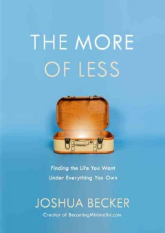 The more of less : finding the life you want under everything you own / Joshua Becker. - Joshua Becker.