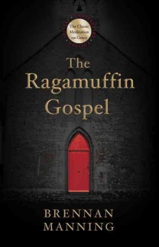 Ragamuffin Gospel : Good News for the Bedraggled, Beat-up, and Burnt Out