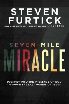 Seven-mile miracle : journey into the presence of God through the last words of Jesus / Steven Furtick.