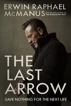 The last arrow : save nothing for the next life / Erwin Raphael McManus.
