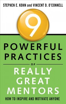 9 powerful practices of really great mentors : how to inspire and motivate anyone / by Stephen E. Kohn and Vincent D. O'Connell. - by Stephen E. Kohn and Vincent D. O'Connell.