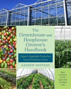 The greenhouse and hoophouse grower's handbook : organic vegetable production using protected culture / Andrew Mefferd. - Andrew Mefferd.