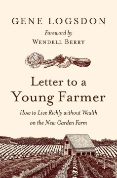 Letter to a young farmer : how to live richly without wealth on the new garden farm / Gene Logsdon ; foreword by Wendell Berry. - Gene Logsdon ; foreword by Wendell Berry.