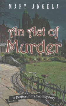 An act of murder : a Professor Prather mystery / Mary Angela.