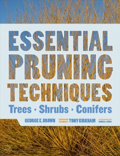 Essential pruning techniques : trees, shrubs, and conifers / by George E. Brown ; revised and enlarged by Tony Kirkham ; with photography from Andrea Jones and a new foreword by Hugh Johnson.