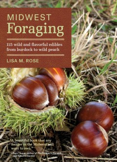 Midwest foraging : 115 wild and flavorful edibles from burdock to wild peach / Lisa M. Rose.