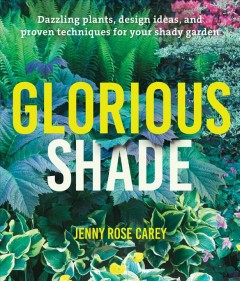 Glorious shade : dazzling plants, design ideas, and proven techniques for your shady garden / Jenny Rose Carey.