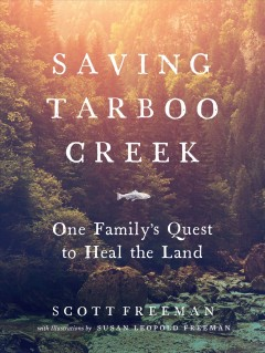 Saving Tarboo Creek : one family's quest to heal the land / by Scott Freeman ; illustrations by Susan Leopold Freeman. - by Scott Freeman ; illustrations by Susan Leopold Freeman.
