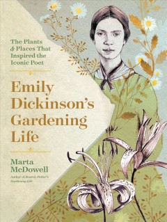 Emily Dickinson's Gardening Life : The Plants and Places That Inspired the Iconic Poet